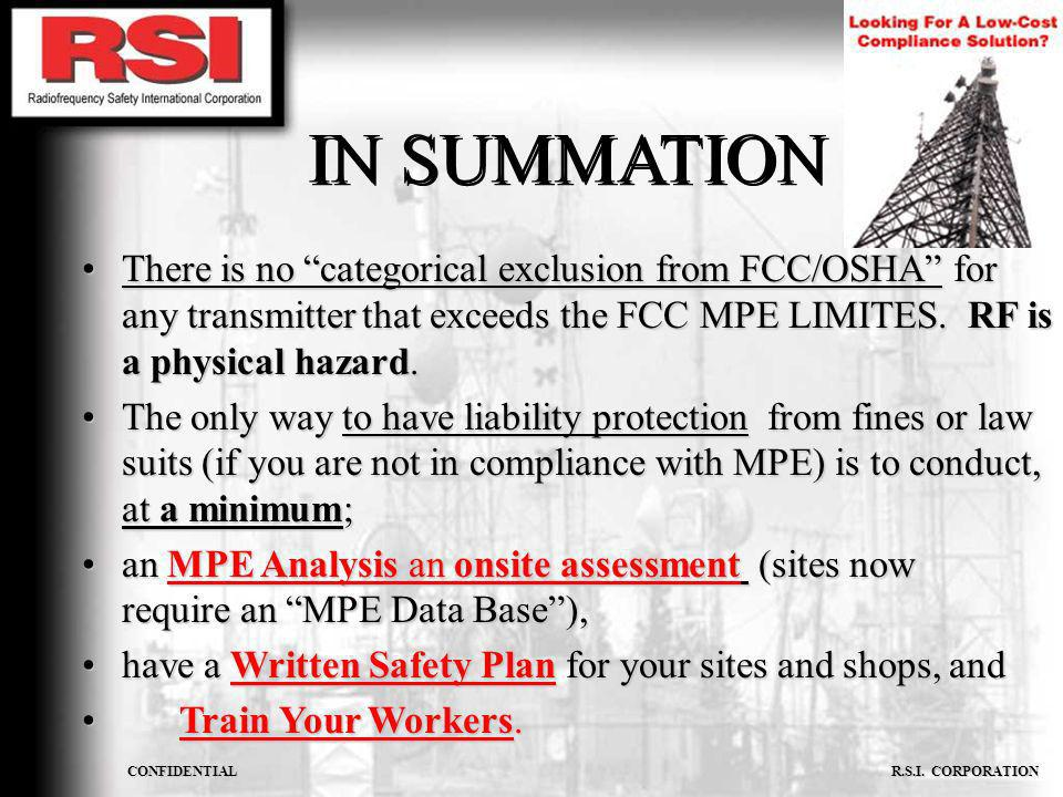 IN SUMMATION There is no categorical exclusion from FCC/OSHA for any transmitter that exceeds the FCC MPE LIMITES. RF is a physical hazard.