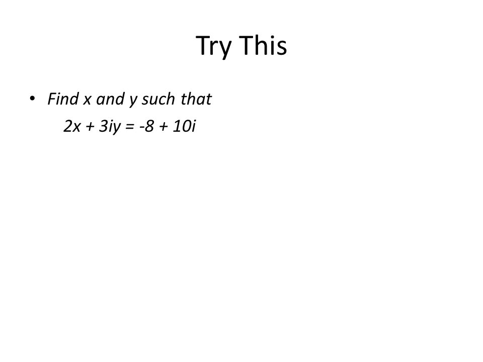 Try This Find x and y such that 2x + 3iy = -8 + 10i