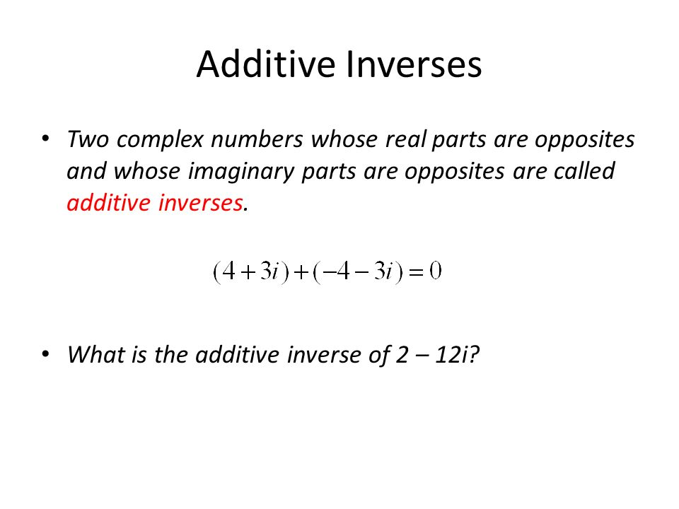 Additive Inverses Two complex numbers whose real parts are opposites and whose imaginary parts are opposites are called additive inverses.