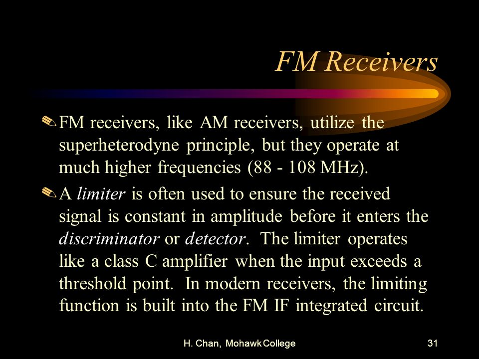 FM Receivers FM receivers, like AM receivers, utilize the superheterodyne principle, but they operate at much higher frequencies (88 - 108 MHz).