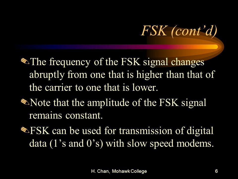 FSK (cont'd) The frequency of the FSK signal changes abruptly from one that is higher than that of the carrier to one that is lower.