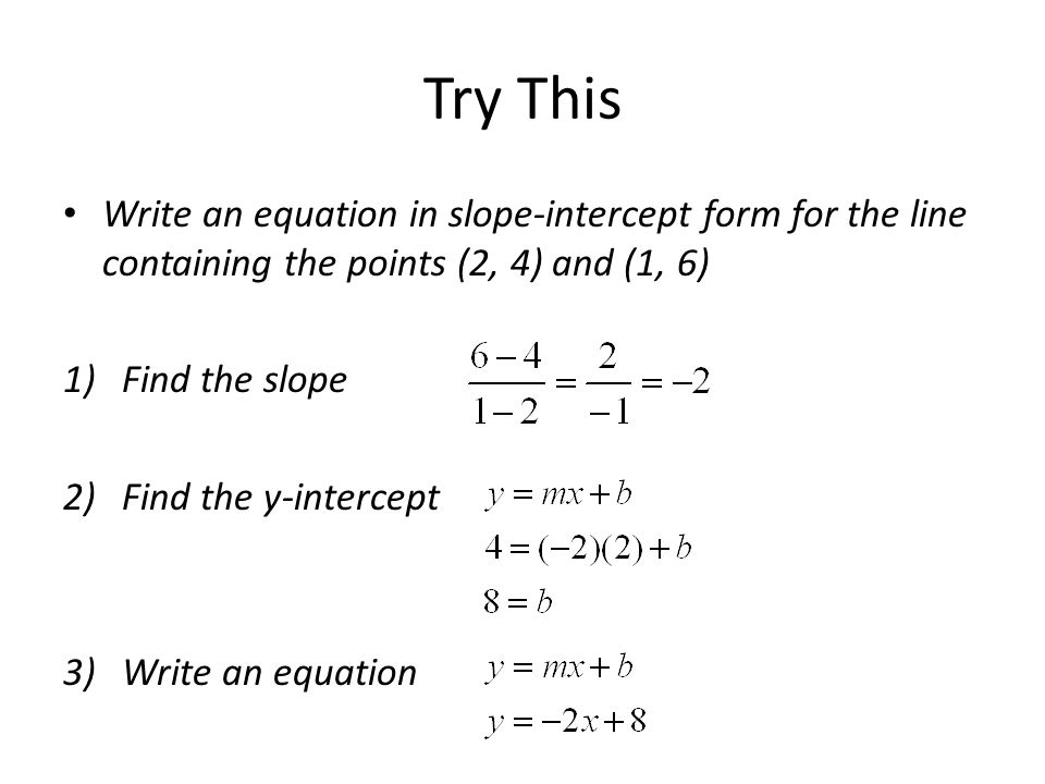 Try This Write an equation in slope-intercept form for the line containing the points (2, 4) and (1, 6)