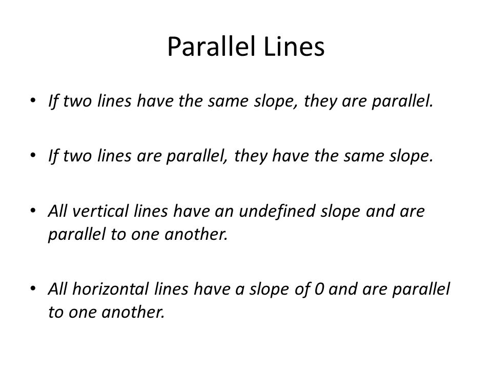 Parallel Lines If two lines have the same slope, they are parallel.