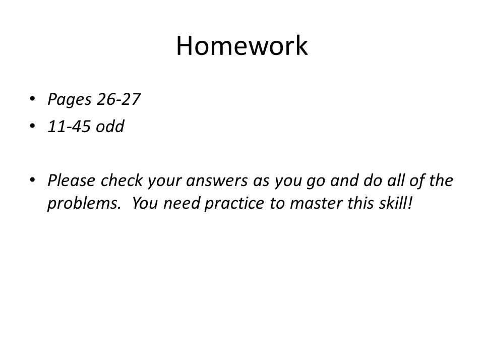 Homework Pages 26-27. 11-45 odd. Please check your answers as you go and do all of the problems.