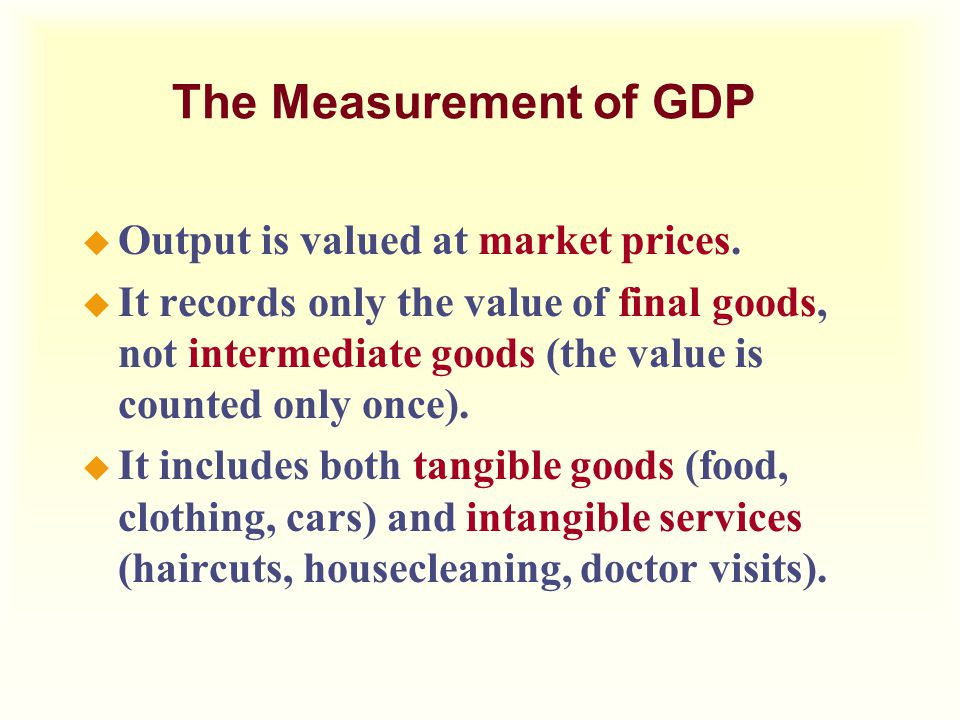 The Measurement of GDP Output is valued at market prices.