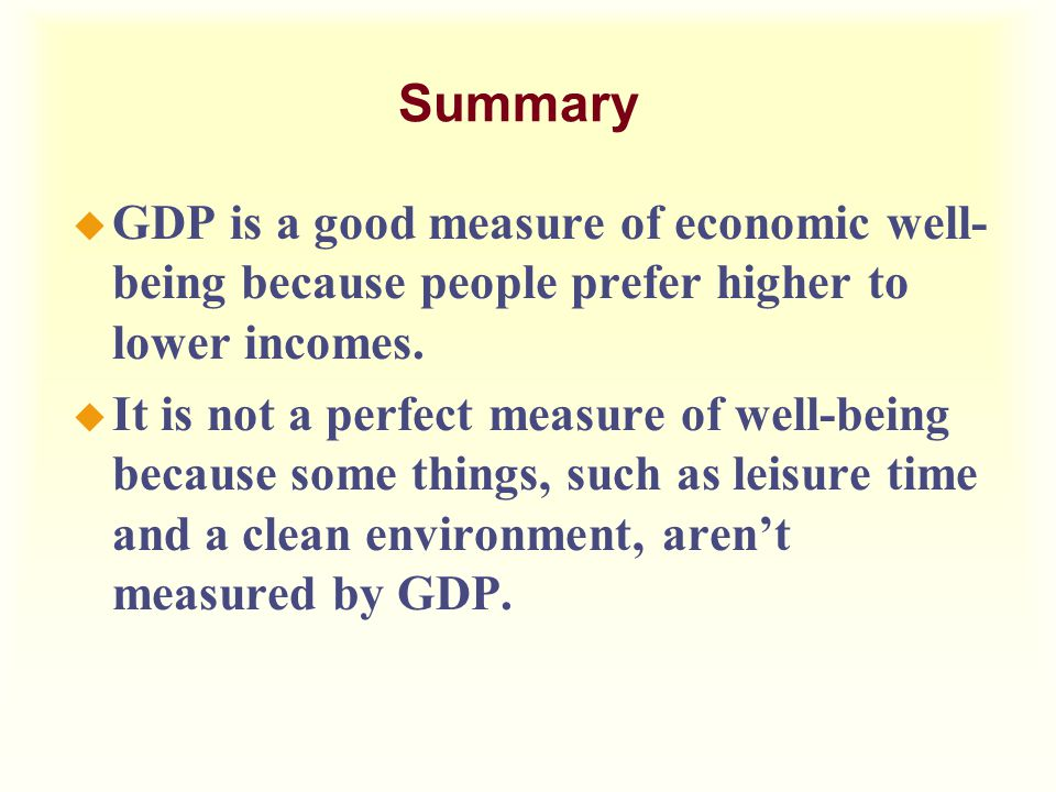 Summary GDP is a good measure of economic well-being because people prefer higher to lower incomes.