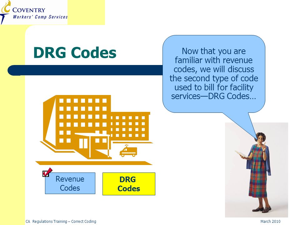 DRG Codes Now that you are familiar with revenue codes, we will discuss the second type of code used to bill for facility services—DRG Codes…