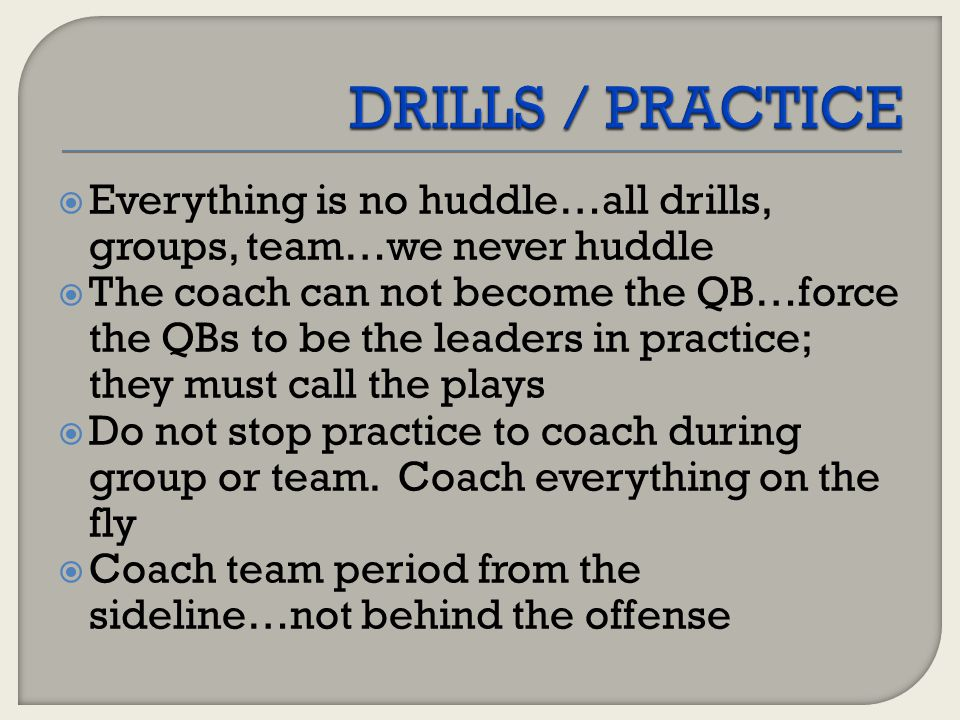 DRILLS / PRACTICE Everything is no huddle…all drills, groups, team…we never huddle.