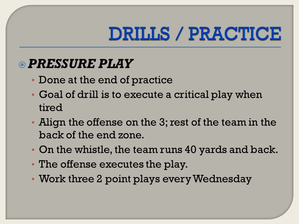 DRILLS / PRACTICE PRESSURE PLAY Done at the end of practice