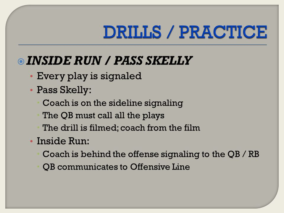 DRILLS / PRACTICE INSIDE RUN / PASS SKELLY Every play is signaled