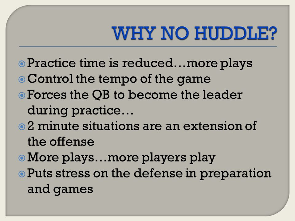 WHY NO HUDDLE Practice time is reduced…more plays