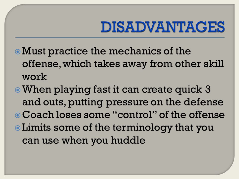 DISADVANTAGES Must practice the mechanics of the offense, which takes away from other skill work.