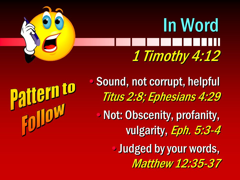 In Word 1 Timothy 4:12 Sound, not corrupt, helpful Titus 2:8; Ephesians 4:29.