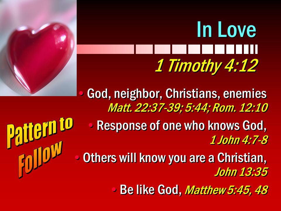 In Love 1 Timothy 4:12 God, neighbor, Christians, enemies Matt. 22:37-39; 5:44; Rom. 12:10.