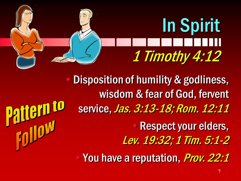 In Spirit 1 Timothy 4:12 Disposition of humility & godliness, wisdom & fear of God, fervent service, Jas. 3:13-18; Rom. 12:11.