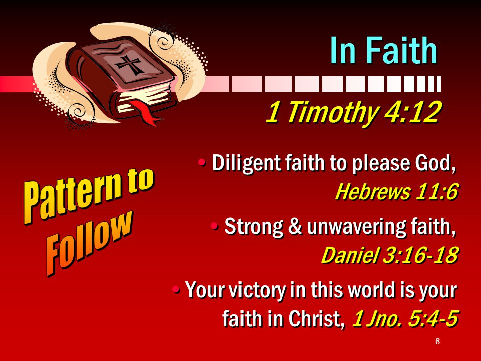 In Faith 1 Timothy 4:12 Diligent faith to please God, Hebrews 11:6