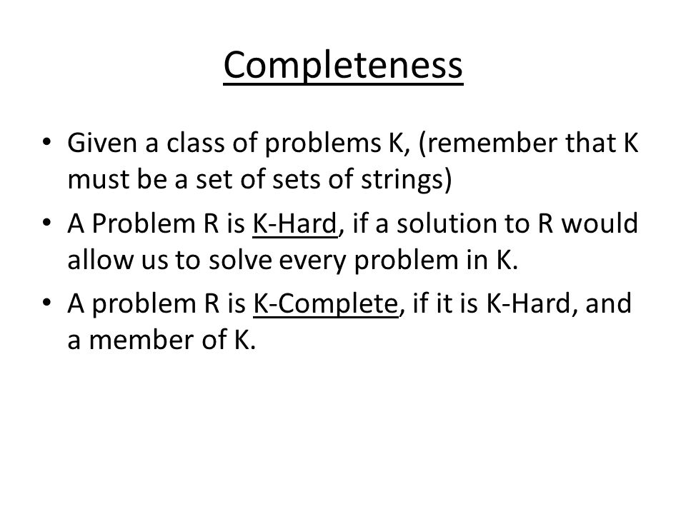 Completeness Given a class of problems K, (remember that K must be a set of sets of strings)