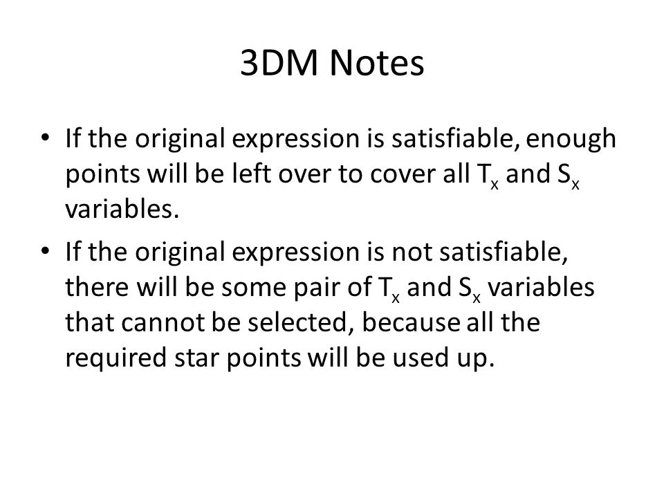 3DM Notes If the original expression is satisfiable, enough points will be left over to cover all Tx and Sx variables.