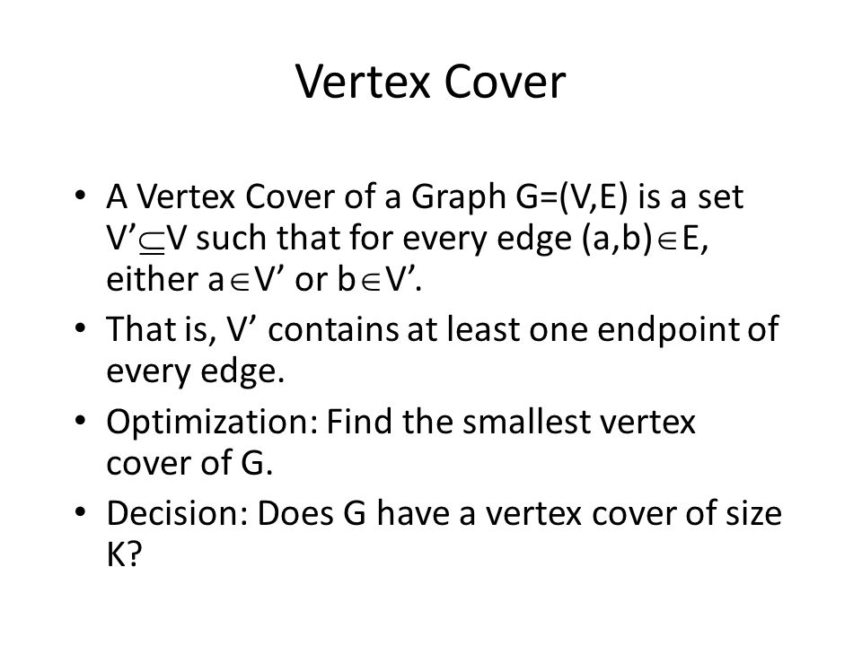 Vertex Cover A Vertex Cover of a Graph G=(V,E) is a set V'V such that for every edge (a,b)E, either aV' or bV'.