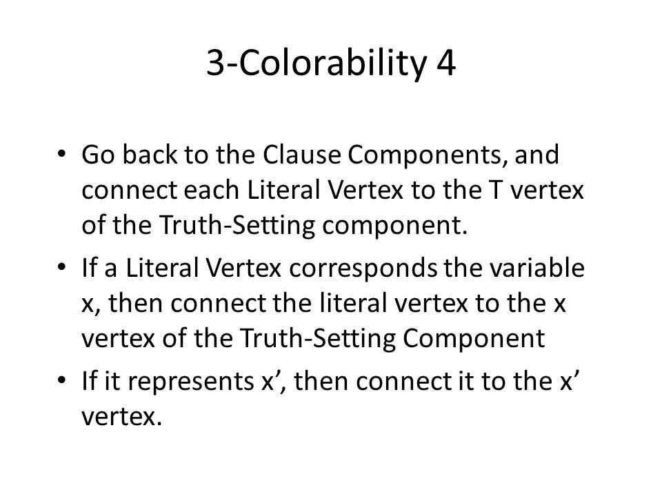 3-Colorability 4 Go back to the Clause Components, and connect each Literal Vertex to the T vertex of the Truth-Setting component.