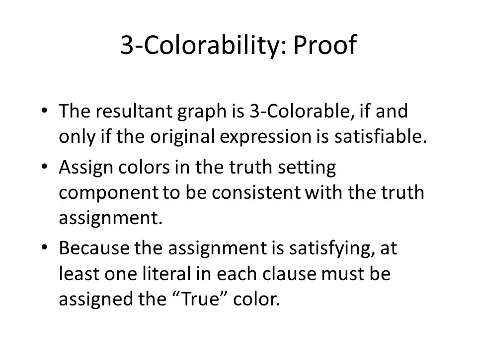 3-Colorability: Proof The resultant graph is 3-Colorable, if and only if the original expression is satisfiable.