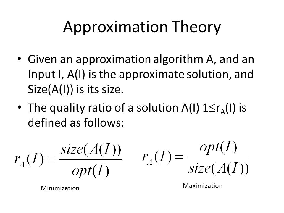 Approximation Theory Given an approximation algorithm A, and an Input I, A(I) is the approximate solution, and Size(A(I)) is its size.