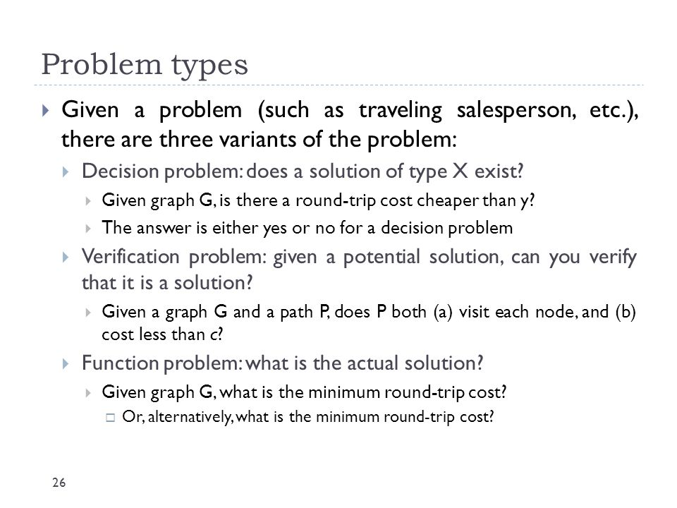 Problem types Given a problem (such as traveling salesperson, etc.), there are three variants of the problem: