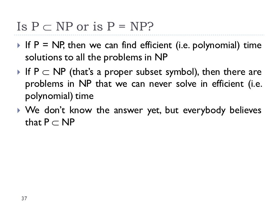 Is P  NP or is P = NP If P = NP, then we can find efficient (i.e. polynomial) time solutions to all the problems in NP.