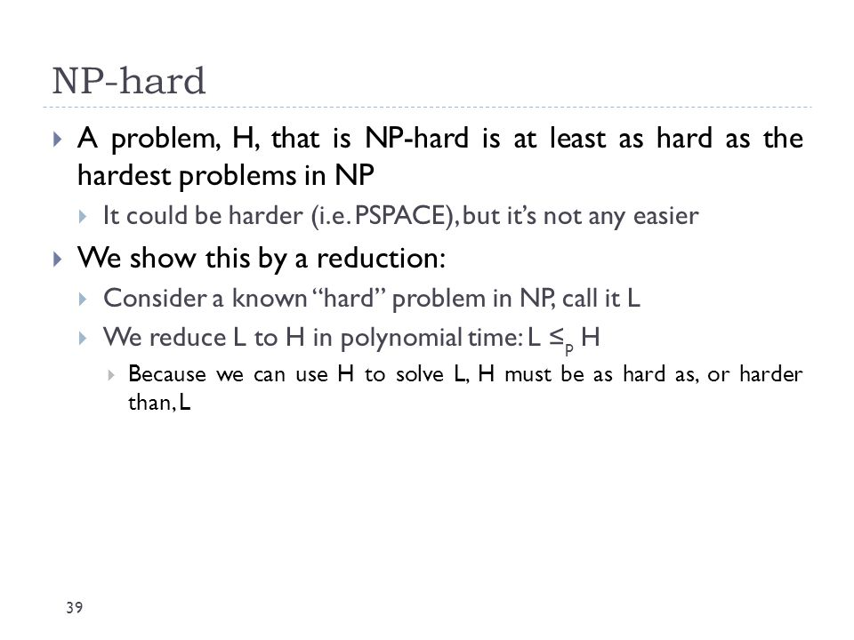 NP-hard A problem, H, that is NP-hard is at least as hard as the hardest problems in NP. It could be harder (i.e. PSPACE), but it's not any easier.