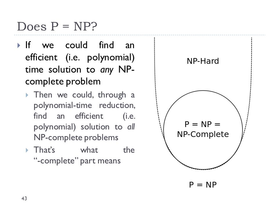 Does P = NP If we could find an efficient (i.e. polynomial) time solution to any NP- complete problem.