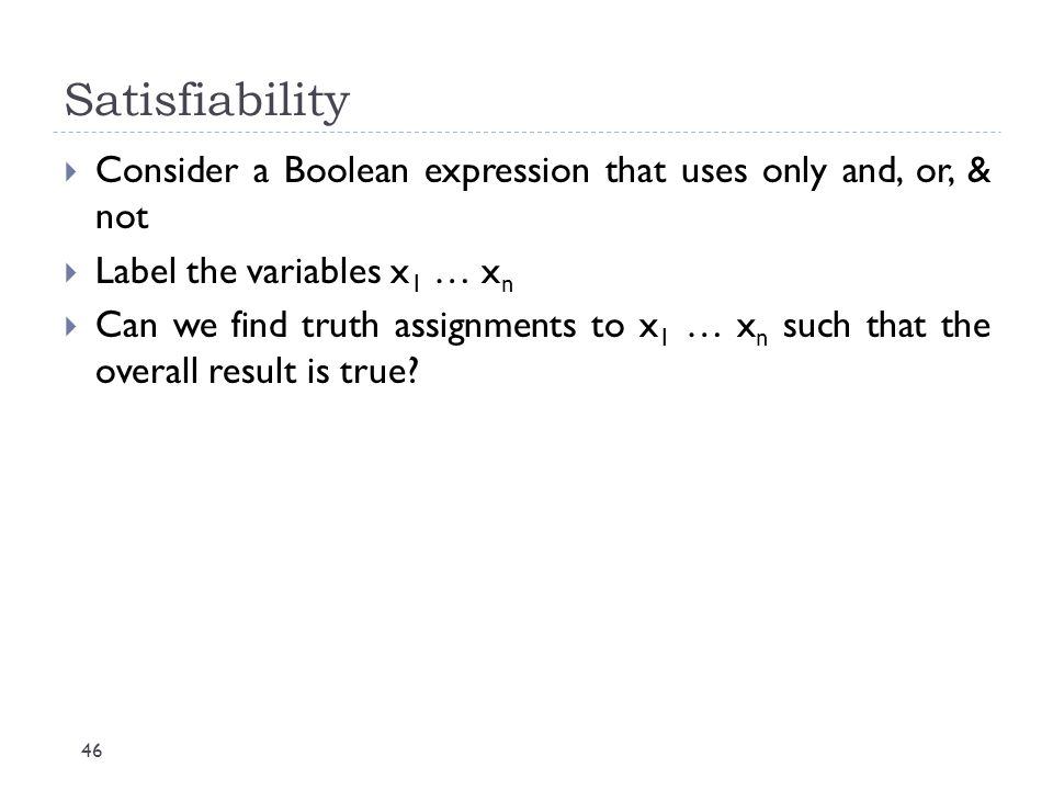 Satisfiability Consider a Boolean expression that uses only and, or, & not. Label the variables x1 … xn.