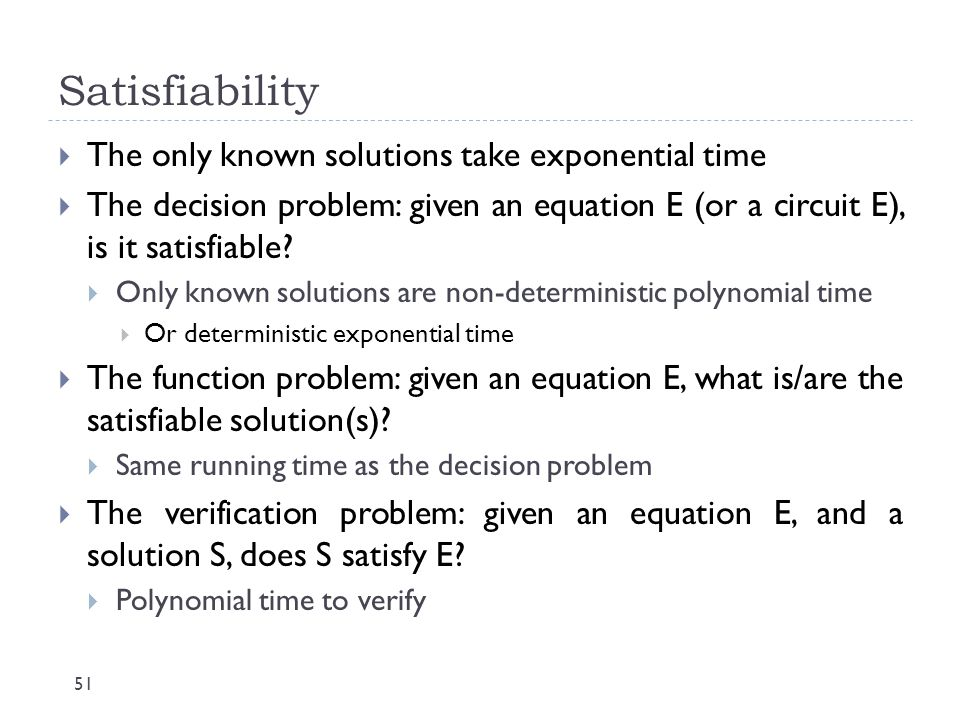 Satisfiability The only known solutions take exponential time