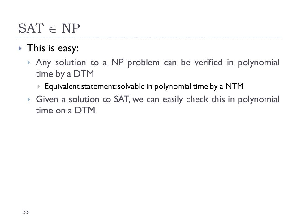 SAT  NP This is easy: Any solution to a NP problem can be verified in polynomial time by a DTM.
