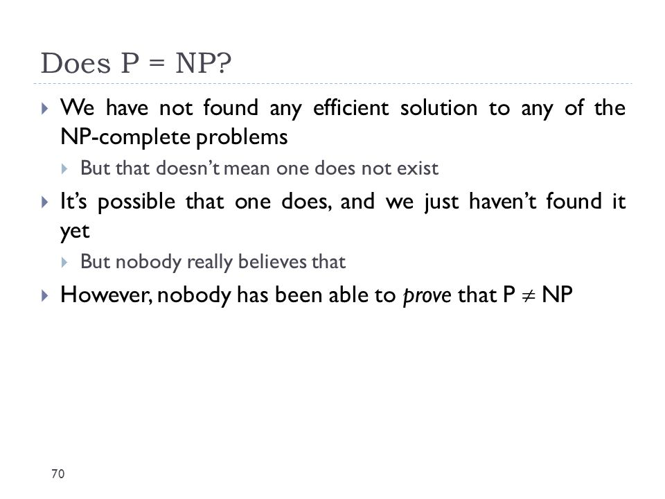 Does P = NP We have not found any efficient solution to any of the NP-complete problems. But that doesn't mean one does not exist.