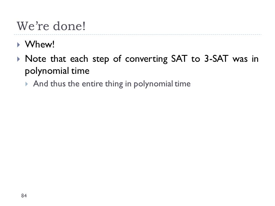We're done. Whew. Note that each step of converting SAT to 3-SAT was in polynomial time.