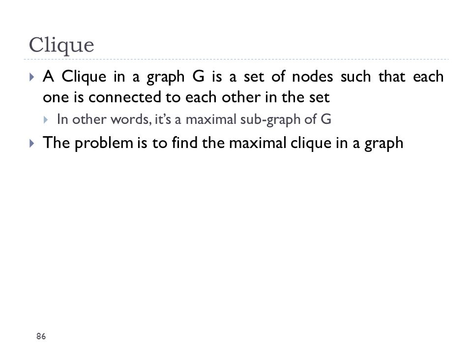 Clique A Clique in a graph G is a set of nodes such that each one is connected to each other in the set.