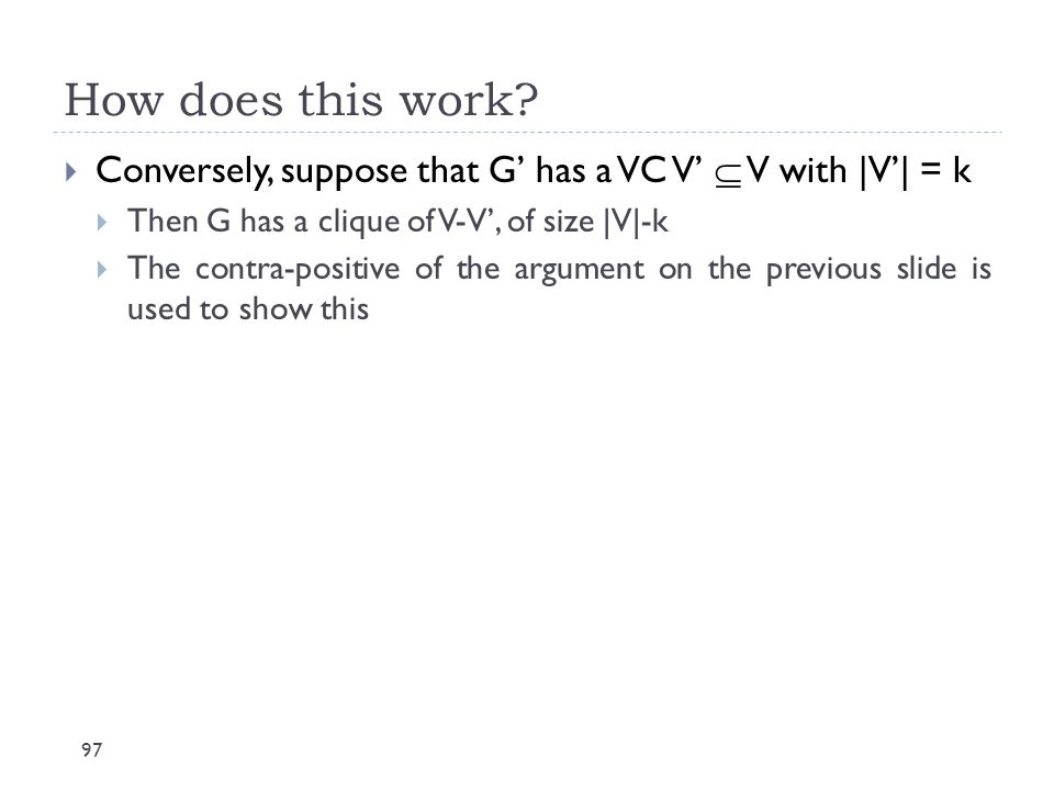 How does this work Conversely, suppose that G' has a VC V'  V with |V'| = k. Then G has a clique of V-V', of size |V|-k.