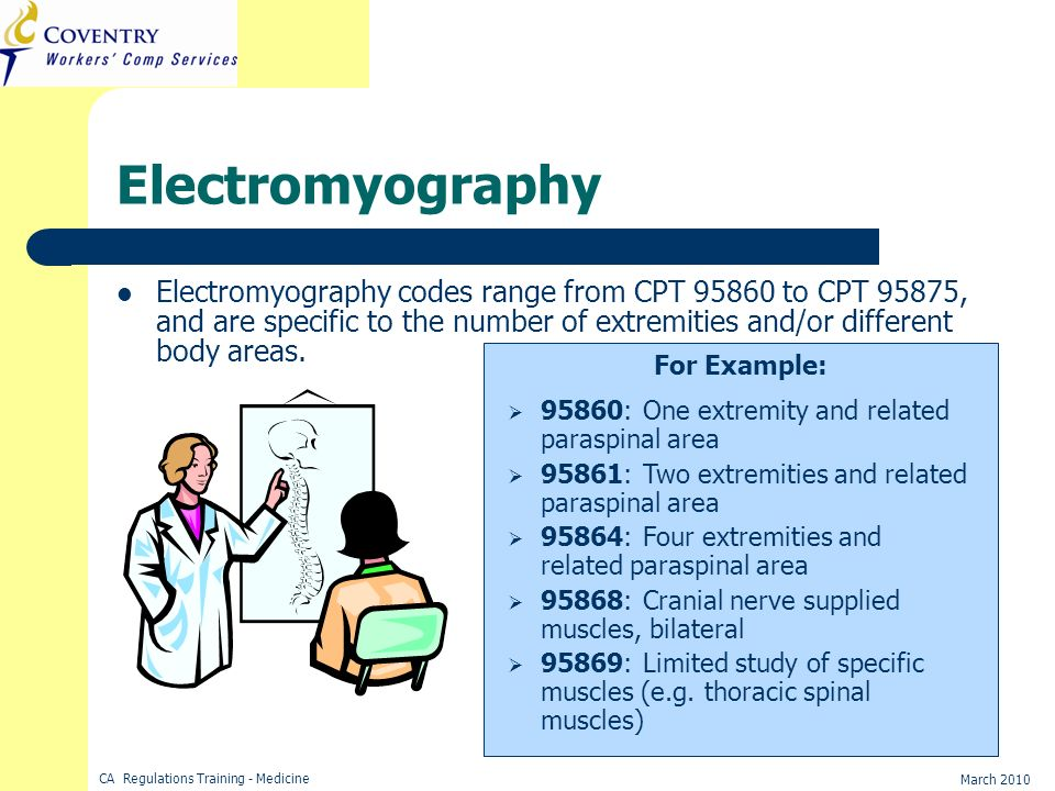 Electromyography Electromyography codes range from CPT 95860 to CPT 95875, and are specific to the number of extremities and/or different body areas.