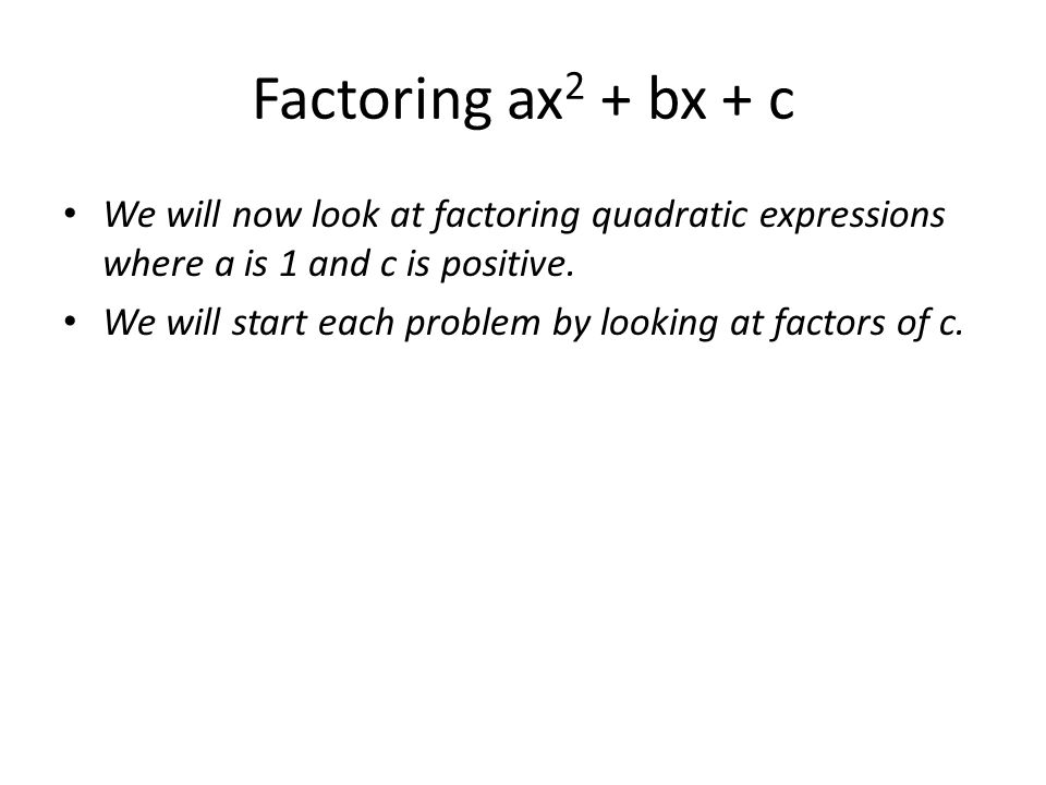Factoring ax2 + bx + c We will now look at factoring quadratic expressions where a is 1 and c is positive.