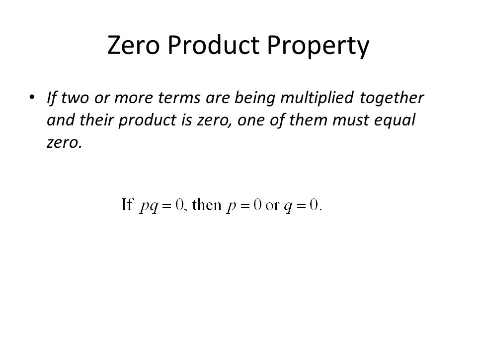 Zero Product Property If two or more terms are being multiplied together and their product is zero, one of them must equal zero.