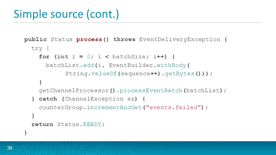 Simple source (cont.) public Status process() throws EventDeliveryException { try { for (int i = 0; i < batchSize; i++) {