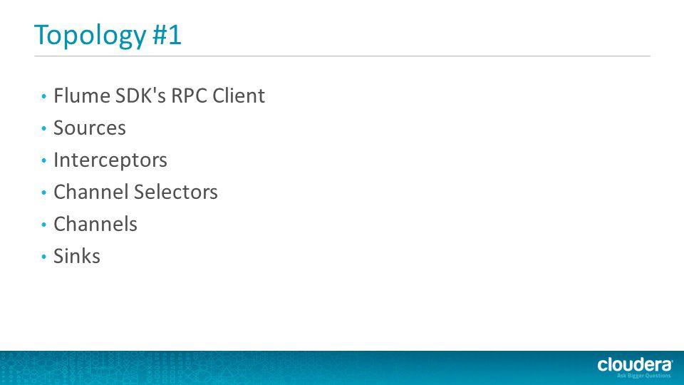 Topology #1 Flume SDK s RPC Client Sources Interceptors