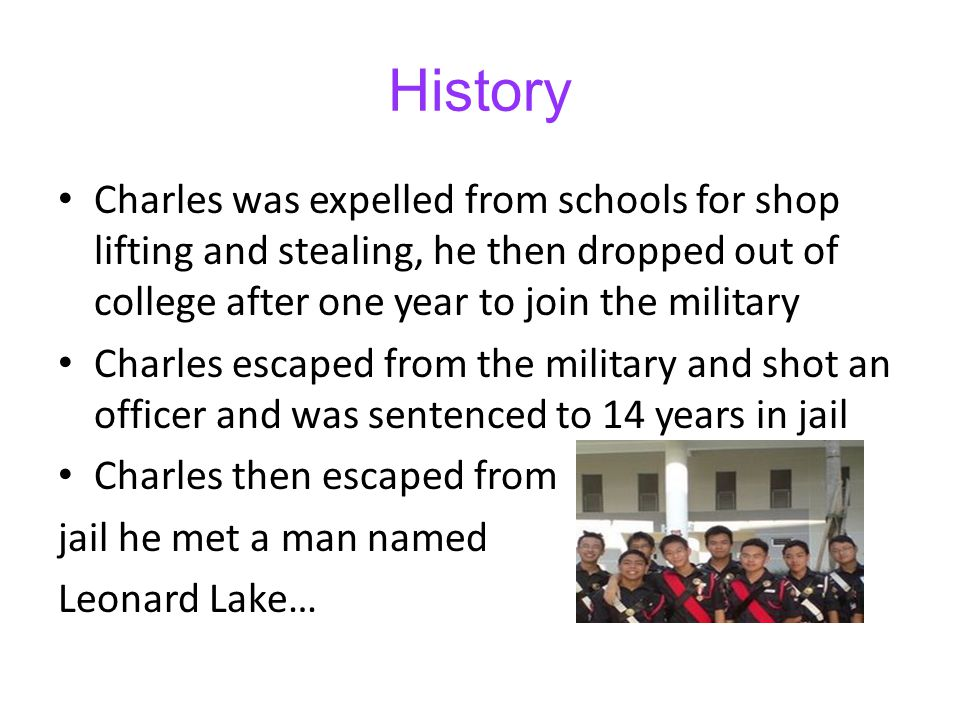 History Charles was expelled from schools for shop lifting and stealing, he then dropped out of college after one year to join the military.