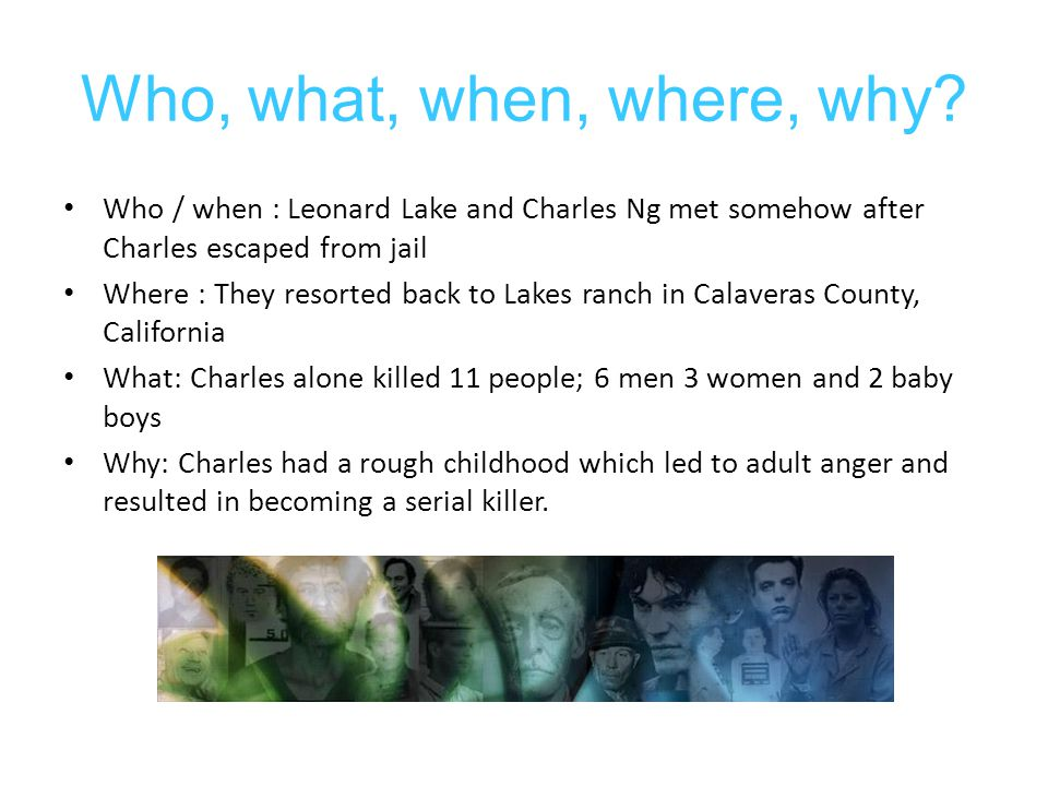 Who, what, when, where, why Who / when : Leonard Lake and Charles Ng met somehow after Charles escaped from jail.