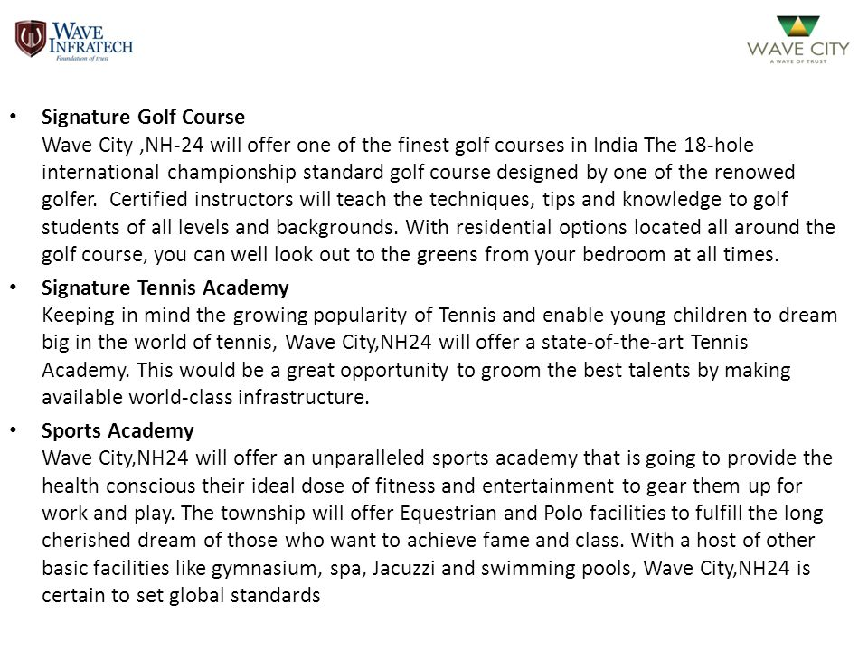 Signature Golf Course Wave City ,NH-24 will offer one of the finest golf courses in India The 18-hole international championship standard golf course designed by one of the renowed golfer. Certified instructors will teach the techniques, tips and knowledge to golf students of all levels and backgrounds. With residential options located all around the golf course, you can well look out to the greens from your bedroom at all times.