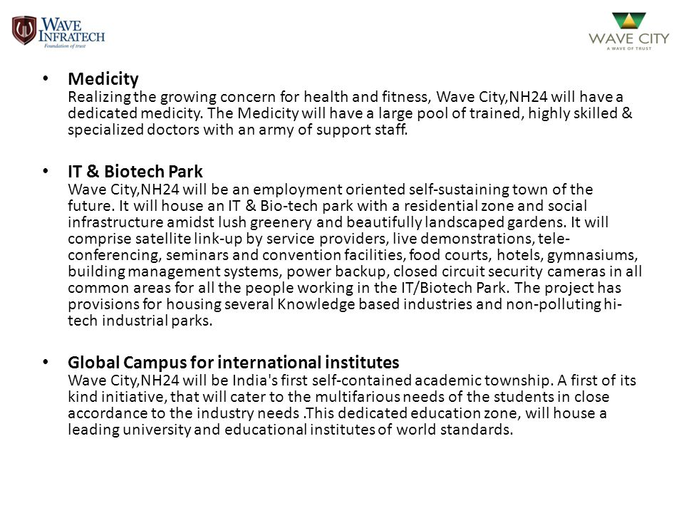 Medicity Realizing the growing concern for health and fitness, Wave City,NH24 will have a dedicated medicity. The Medicity will have a large pool of trained, highly skilled & specialized doctors with an army of support staff.