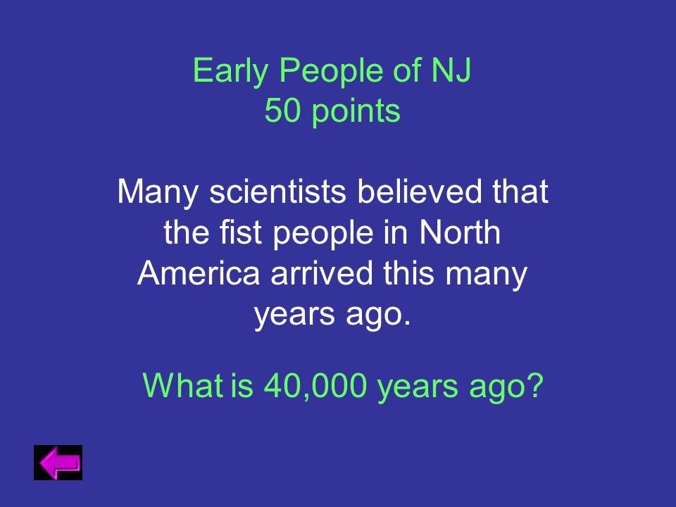 Early People of NJ 50 points. Many scientists believed that the fist people in North America arrived this many years ago.