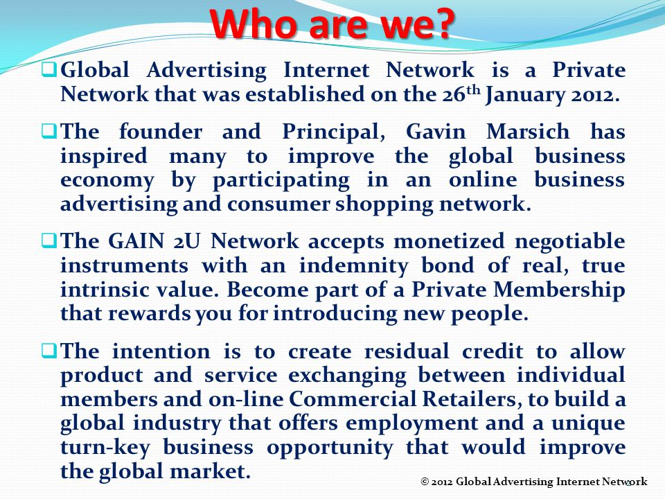 Who are we Global Advertising Internet Network is a Private Network that was established on the 26th January 2012.