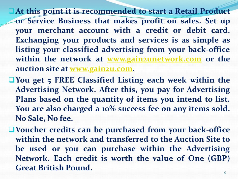 At this point it is recommended to start a Retail Product or Service Business that makes profit on sales. Set up your merchant account with a credit or debit card. Exchanging your products and services is as simple as listing your classified advertising from your back-office within the network at www.gain2unetwork.com or the auction site at www.gain2u.com.