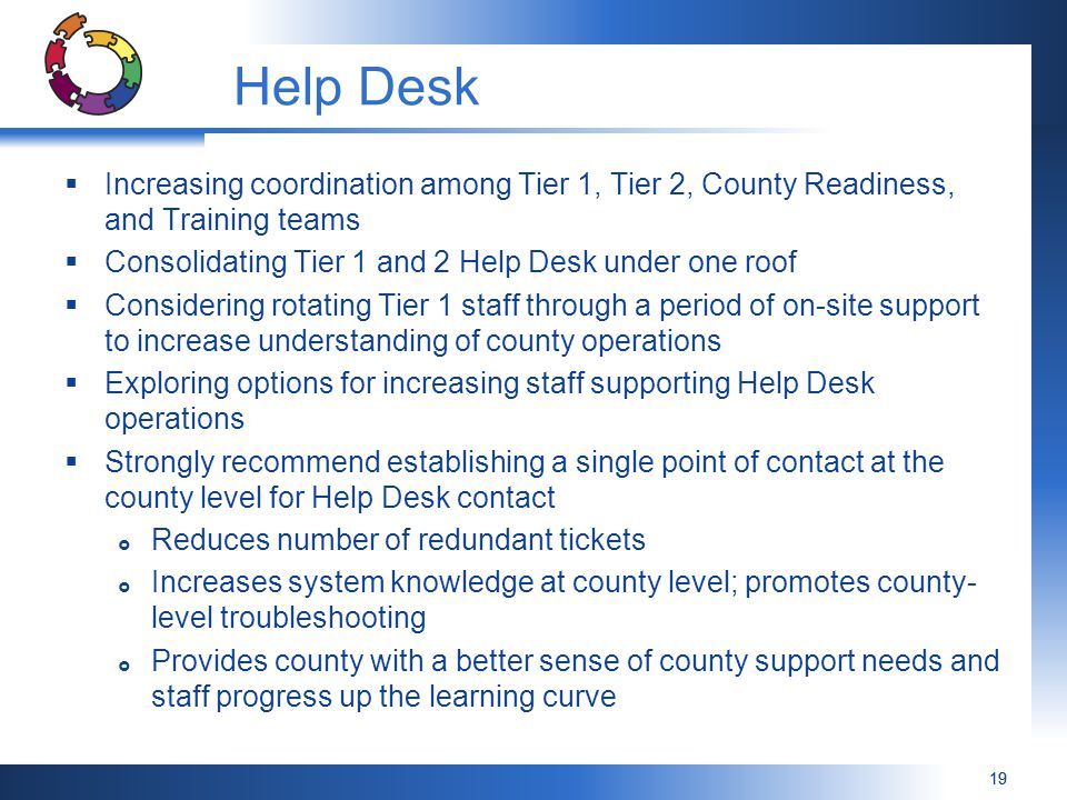 Help Desk Increasing coordination among Tier 1, Tier 2, County Readiness, and Training teams. Consolidating Tier 1 and 2 Help Desk under one roof.